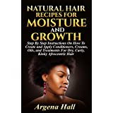 Natural Hair Recipes For Moisture and Growth: Step By Step Instructions On How To Create and Apply Conditioners, Creams, Oils