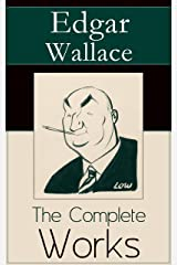 The Complete Works of Edgar Wallace: The ultimate collections of mystery & detective thrillers from the prolific English crime writer, featuring Novels, ... Historical Works and True Crime Accounts Kindle Edition