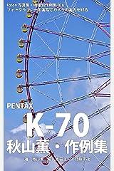 Foton機種別作例集016 フォトグラファーの実写でカメラの実力を知る PENTAX K-70 秋山薫・作例集 Kindle版