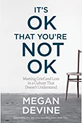 It's OK That You're Not OK: Meeting Grief and Loss in a Culture That Doesn't Understand Kindle Edition