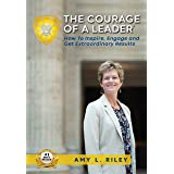 The Courage of a Leader: How To Inspire, Engage and Get Extraordinary Results