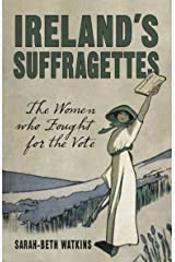 Ireland's Suffragettes: The Women Who Fought for the Vote Kindle Edition