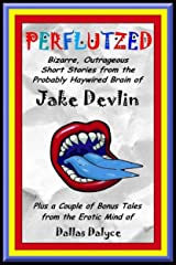 Perflutzed - Bizarre, Outrageous Short Stories from the Probably Haywired Brain of Jake Devlin: Plus a couple of bonus tales from the erotic mind of Dallas Dalyce Kindle Edition