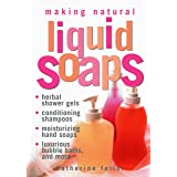 Making Natural Liquid Soaps: Herbal Shower Gels, Conditioning Shampoos, Moisturizing Hand Soaps, Luxurious Bubble Baths, and