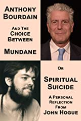 Anthony Bourdain and the Choice Between Mundane or Spiritual Suicide: A Personal Reflection from John Hogue Kindle Edition