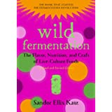 Wild Fermentation: The Flavor, Nutrition, and Craft of Live-Culture Foods 2ed: The Flavor, Nutrition, and Craft of Live-Cultu