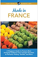Made in France: A Shopper's Guide to France's Best Artisanal Traditions from Limoges Porcelain to Perfume, Pottery, Textiles, and More (Laura Morelli's Authentic Arts Book 5) Kindle Edition