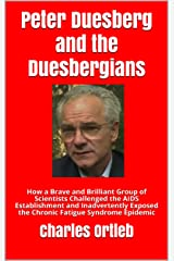 Peter Duesberg and the Duesbergians: How a Brave and Brilliant Group of Scientists Challenged the AIDS Establishment and Inadvertently Exposed the Chronic Fatigue Syndrome Epidemic Kindle Edition