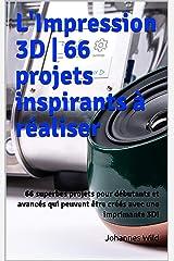 L'Impression 3D | 66 projets inspirants à réaliser: 66 superbes projets pour débutants et avancés qui peuvent être créés avec une imprimante 3D! (French Edition) Kindle Edition