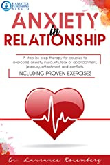 ANXIETY IN RELATIONSHIP: A Step-by-Step Therapy for Couples to Overcome Anxiety, Insecurity, Fear of Abandonment, Jealousy, Attachment, and Conflicts. Including Proven Exercises Kindle Edition
