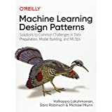 Machine Learning Design Patterns: Solutions to Common Challenges in Data Preparation, Model Building, and MLOps