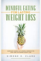 Mindful Eating For Lasting Weight-Loss: Surround Yourself with Mindful Moments for Long-Term Weight-Loss Kindle Edition