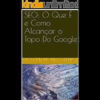 SEO: O Que É e Como Alcançar o Topo Do Google (Portuguese Ed…