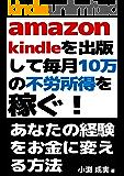 Amazon kindleを出版して毎月10万の不労所得を稼ぐ!あなたの経験をお金に変える方法: ゼロから電子書籍を出版…