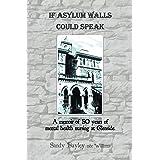 If Asylum Walls Could Speak: A Memoir of 50 Years of Mental Health Nursing at Glenside.