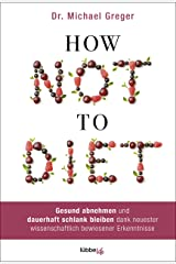How Not to Diet: Gesund abnehmen und dauerhaft schlank bleiben dank neuester wissenschaftlich bewiesener Erkenntnisse (German Edition) Kindle Edition