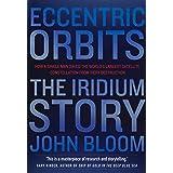 Eccentric Orbits: The Iridium Story - How a Single Man Saved the World's Largest Satellite Constellation From Fiery Destructi