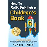 How To Self-Publish A Children's Book: Everything You Need To Know to Write, Illustrate, Publish, And Market Your Paperback A