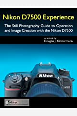 Nikon D7500 Experience - The Still Photography Guide to Operation and Image Creation with the Nikon D7500 Kindle Edition