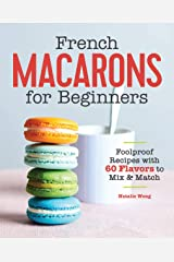 French Macarons for Beginners: Foolproof Recipes with 60 Flavors to Mix and Match Kindle Edition