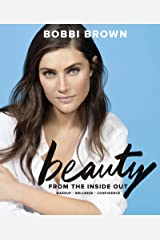 Bobbi Brown Beauty from the Inside Out: Makeup * Wellness * Confidence Kindle Edition