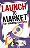 Launch to Market: Easy Marketing For Authors (Write Faster…