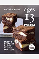 A Cookbook for Ages 13 And Up: Sweet & Decadent Baking Recipes for Teens Kindle Edition