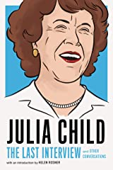 Julia Child: The Last Interview: and Other Conversations (The Last Interview Series) Kindle Edition