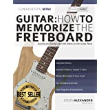Guitar: How to Memorize the Fretboard: Quickly and Easily Learn the Notes on the Guitar Neck (Learn the guitar fretboard Book