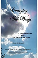 Emerging With Wings: A True Story of Lies, Pain, And The LOVE that Heals Kindle Edition
