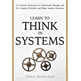 Learn To Think in Systems: Use System Archetypes to Understand, Manage, and Fix Complex Problems and Make Smarter Decisions (