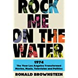 Rock Me on the Water: 1974 The Year Los Angeles Transformed Movies, Music, Television And Politics