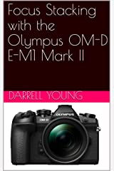 Focus Stacking with the Olympus OM-D E-M1 Mark II Kindle Edition