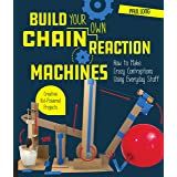 Build Your Own Chain Reaction Machines: How to Make Crazy Contraptions Using Everyday Stuff--Creative Kid-Powered Projects!