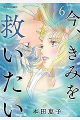 今、きみを救いたい : 6 (ジュールコミックス) Kindle版