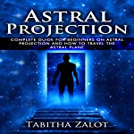 Astral Projection: The Complete Guide for Beginners on Astral Projection and How to Travel the Astral Plane: The...
