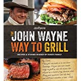 The John Wayne Way to Grill: Great Stories & Manly Meals Shared by Duke's Family