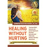 Healing Without Hurting: Treating ADHD, Apraxia, and Autism Spectrum Disorders Naturally and Effectively Without Harmful Medi