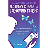 Alzheimer's and Dementia Caregiving Stories: 58 Authors Share Their Inspiring Personal Experiences (An AlzAuthors Anthology B
