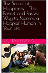 The Secret of Happiness - The Easiest and Fastest Way to Become a Happier Human in Your Life Kindle Edition