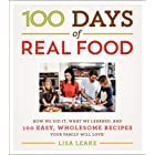 100 Days of Real Food: How We Did It, What We Learned, and 100 Easy, Wholesome Recipes Your Family Will Love (100 Days of Rea