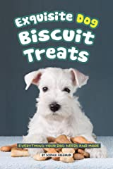 Exquisite Dog Biscuit Treats: Everything Your Dog Needs and More Kindle Edition
