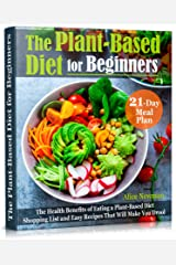 The Plant-Based Diet for Beginners: The Health Benefits of Eating a Plant-Based Diet. 21-Day Meal Plan, Shopping List and Easy Recipes That Will Make You Drool Kindle Edition