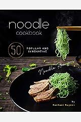 Noodle Cookbook: 50 Popular and Innovative Noodle Recipes Kindle Edition