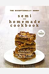 The Exceptionally Handy Semi-Homemade Cookbook: A Fantastic Collection of Quick & Tasty Meal Recipes Kindle Edition