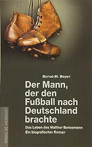 Der Mann, der den Fussball nach Deutschland brachte: Das Leben des Walther Bensemann. Ein biografischer Roman