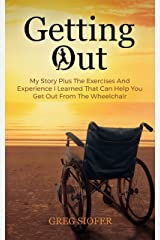 Getting Out: My Story Plus The Exercises And Experience I Learned That Can Help You Get Out From The Wheelchair Kindle Edition