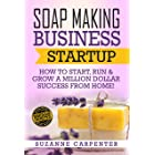 Soap Making Business Startup: How to Start, Run & Grow a Million Dollar Success From Home!