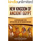 New Kingdom of Ancient Egypt: A Captivating Guide to the Egyptian Empire and the Pharaohs Who Ruled