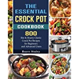 The Essential Crock Pot Cookbook: 800 Hot & Hearty Classic Crock Pot Recipes for Beginners and Advanced Users